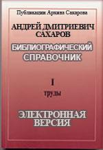 Андрей Дмитриевич Сахаров : Библиографический справочник : в 2 ч. Ч. 1 : Труды : Электронная версия